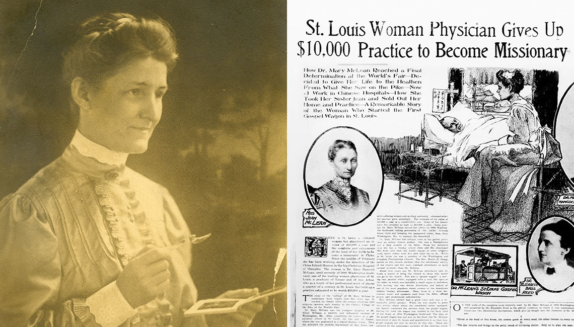 """ON A MISSION Mary Hancock McLean (M.D. 1883) became a champion for those in need, both in her native St. Louis and around the world. The newspaper clip below highlights one of her overseas missions: """"Here in St. Louis, a cultured woman has abandoned an income of $10,000 a year and the comforts and enjoyments of the land of her birth to become a missionary in China."""""""